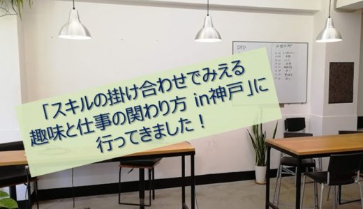 2019/04/20「スキルの掛け合わせでみえる趣味と仕事の関わり方 in神戸」に行ってきました!
